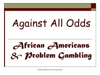 Against All Odds African Americans & Problem Gambling