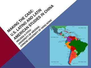 Making the Case: U.S. LATINO AND Latin American Studies in China Melissa A Fitch University of Arizona, Chinese Universi