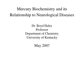 Mercury Biochemistry and its Relationship to Neurological Diseases    Dr. Boyd Haley Professor  Department of Chemistry