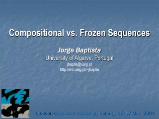 Compositional vs. Frozen Sequences Jorge Baptista University of Algarve, Portugal jbaptis@ualg.pt http://w3.ualg.pt/~jba
