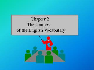 Chapter 2              The sources      of the English Vocabulary
