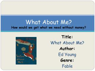 Title:  What About Me? Author:  Ed Young Genre:  Fable