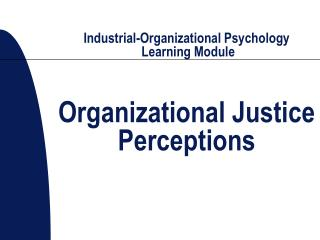 Industrial-Organizational Psychology  Learning Module Organizational Justice Perceptions