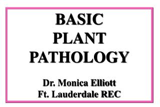 BASIC  PLANT   PATHOLOGY Dr. Monica Elliott Ft. Lauderdale REC