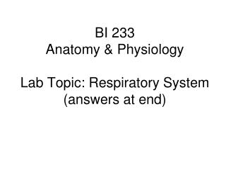 BI 233  Anatomy & Physiology  Lab Topic: Respiratory System (answers at end)