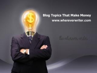 Blog Topics That Make Money - www.whereverwriter.com