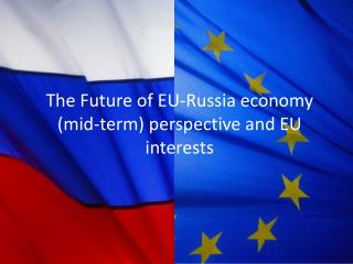 The Future of  EU-Russia economy (mid-term) perspective and EU interests