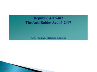 Republic Act 9482  The Anti Rabies Act of  2007  Atty. Heidi A. Marquez-Caguioa
