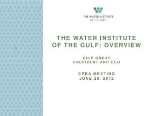 The Water Institute  of the Gulf: Overview   ChIp Groat President and CEO  CPRA Meeting June 20, 2012