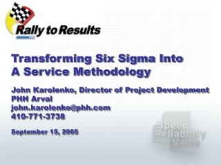 Transforming Six Sigma Into  A Service Methodology  John Karolenko, Director of Project Development PHH Arval john.karol