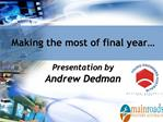 Making the most of final year   Presentation by  Andrew Dedman