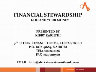 FINANCIAL STEWARDSHIP GOD AND YOUR MONEY  PRESENTED BY KIBBY KARIITHI  9 TH  FLOOR, FINANCE HOUSE, LOITA STREET P.O. BOX