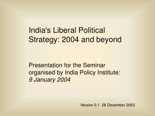 Indias Liberal Political Strategy: 2004 and beyond  Presentation for the Seminar organised by India Policy Institute: 9