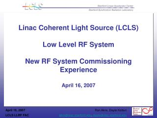 Linac Coherent Light Source (LCLS)  Low Level RF System New RF System Commissioning Experience April 16, 2007