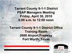 Tarrant County 9-1-1 District PSAP Managers Meeting Friday, April 30, 2010 9:00 a.m. to 12:00 noon  Tarrant County 9-1-1