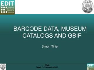 BARCODE DATA, MUSEUM CATALOGS AND GBIF Simon Tillier