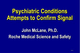 Psychiatric Conditions Attempts to Confirm Signal John McLane, Ph.D. Roche Medical Science and Safety