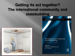 Getting its act together? The international community and statebuilding