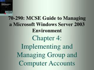 70-290: MCSE Guide to Managing a Microsoft Windows Server 2003 Environment Chapter 4: Implementing and Managing Group an