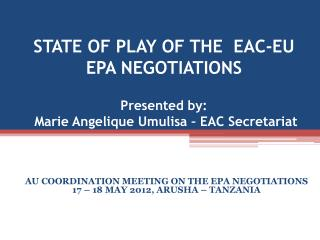 STATE OF PLAY OF THE  EAC-EU EPA NEGOTIATIONS  Presented by:  Marie Angelique Umulisa   EAC Secretariat