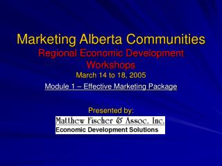 Marketing Alberta Communities Regional Economic Development Workshops March 14 to 18, 2005 Module 1 – Effective Marketin