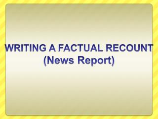 WRITING A  FACTUAL RECOUNT (News Report)