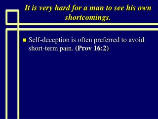 It is very hard for a man to see his own shortcomings.