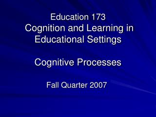 Education 173  Cognition and Learning in Educational Settings Cognitive Processes