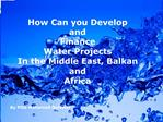 How Can you Develop  and  Finance Water Projects In the Middle East, Balkan  and  Africa   By PDG Mohamed Delawar