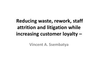 Reducing waste, rework, staff attrition and litigation while increasing customer loyalty