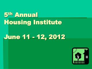 5 th  Annual  Housing Institute June 11 - 12, 2012