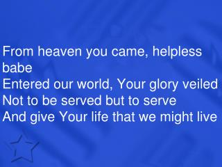 From heaven you came, helpless babe Entered our world, Your glory veiled Not to be served but to serve And give Your lif