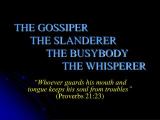 THE GOSSIPER 	THE SLANDERER 				THE BUSYBODY 			THE WHISPERER