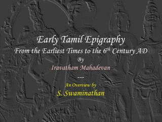 Early Tamil Epigraphy From the Earliest Times to the 6 th  Century AD By Iravatham Mahadevan --- An Overview by S. Swami