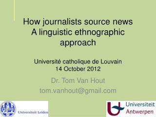 How journalists source news A linguistic ethnographic approach Université c atholique de Louvain 14 October 2012