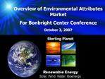 Overview of Environmental Attributes Market For Bonbright Center Conference October 3, 2007