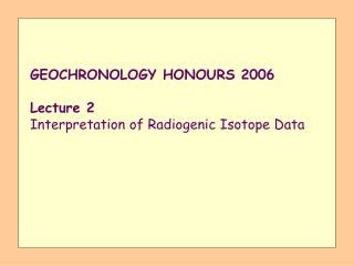 GEOCHRONOLOGY HONOURS 2006 Lecture 2 Interpretation of Radiogenic Isotope Data