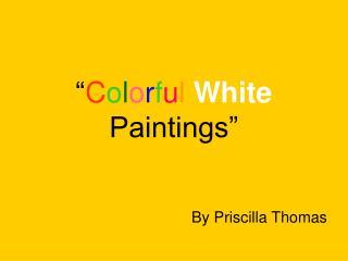 """"""" C o l o r f u l White Paintings """""""