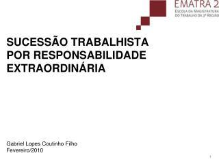 SUCESSÃO TRABALHISTA POR RESPONSABILIDADE EXTRAORDINÁRIA Gabriel Lopes Coutinho Filho Fevereiro/2010
