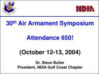 30 th Air Armament Symposium Attendance 650! (October 12-13, 2004) Dr. Steve Butler President, NDIA Gulf Coast Chapter