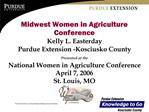 Midwest Women in Agriculture Conference Kelly L. Easterday Purdue Extension -Kosciusko County Presented at the  National