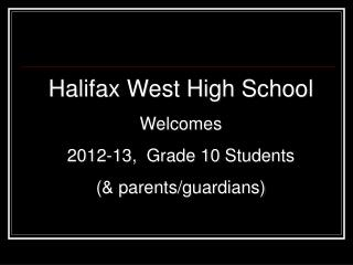 Halifax West High School Welcomes  2012-13,  Grade 10 Students    (& parents/guardians)