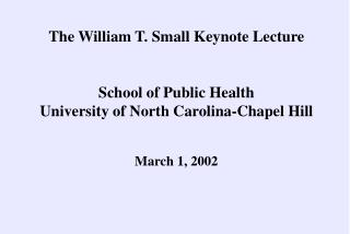 The William T. Small Keynote Lecture   School of Public Health University of North Carolina-Chapel Hill    March 1, 2002