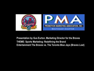 Presentation by Gus Eurton, Marketing Director for the Braves THEME: Sports Marketing: Redefining the Brand