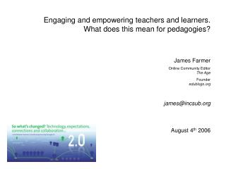 Engaging and empowering teachers and learners. What does this mean for pedagogies? James Farmer Online Community Editor