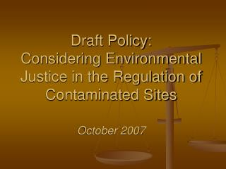 Draft Policy:  Considering Environmental Justice in the Regulation of Contaminated Sites  October 2007
