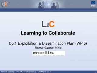L 2 C Learning to Collaborate D5.1 Exploitation & Dissemination Plan (WP 5) Thanos Giamas, Metis