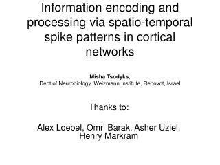 Information encoding and processing via spatio-temporal spike patterns in cortical networks  Misha Tsodyks,  Dept of Neu