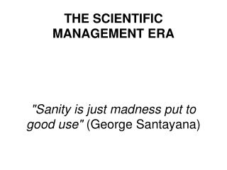 "THE SCIENTIFIC MANAGEMENT ERA ""Sanity is just madness put to good use""  (George Santayana)"