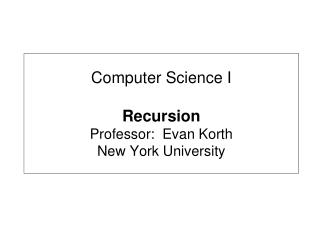 Computer Science I Recursion Professor:  Evan Korth New York University